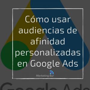 Cómo usar audiencias de afinidad personalizadas en Google Ads