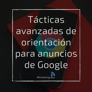 Tácticas avanzadas de orientación para anuncios de Google